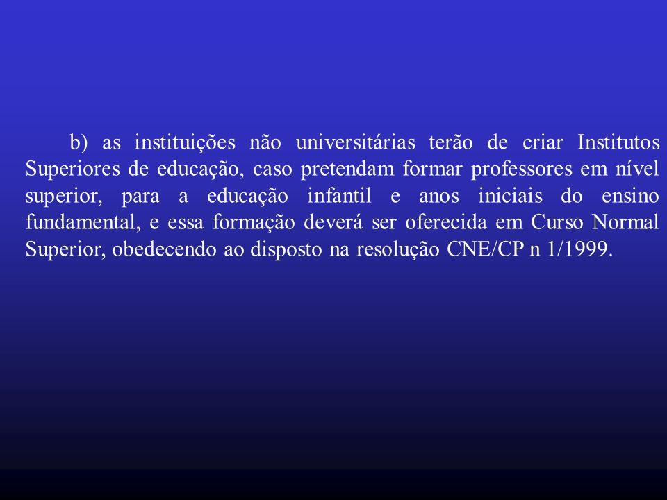 b) as instituições não universitárias terão de criar Institutos Superiores de educação, caso pretendam formar professores em nível superior, para a ed