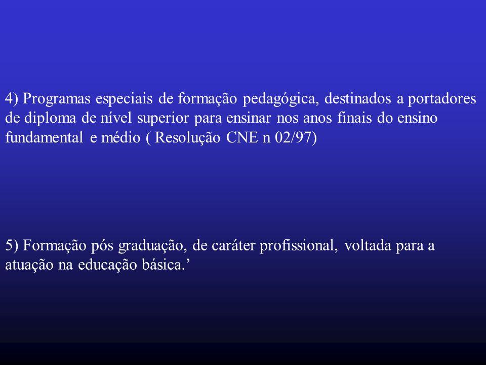 4) Programas especiais de formação pedagógica, destinados a portadores de diploma de nível superior para ensinar nos anos finais do ensino fundamental e médio ( Resolução CNE n 02/97) 5) Formação pós graduação, de caráter profissional, voltada para a atuação na educação básica.