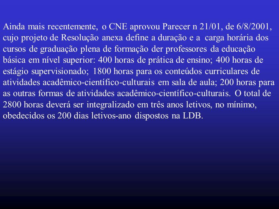 Ainda mais recentemente, o CNE aprovou Parecer n 21/01, de 6/8/2001, cujo projeto de Resolução anexa define a duração e a carga horária dos cursos de