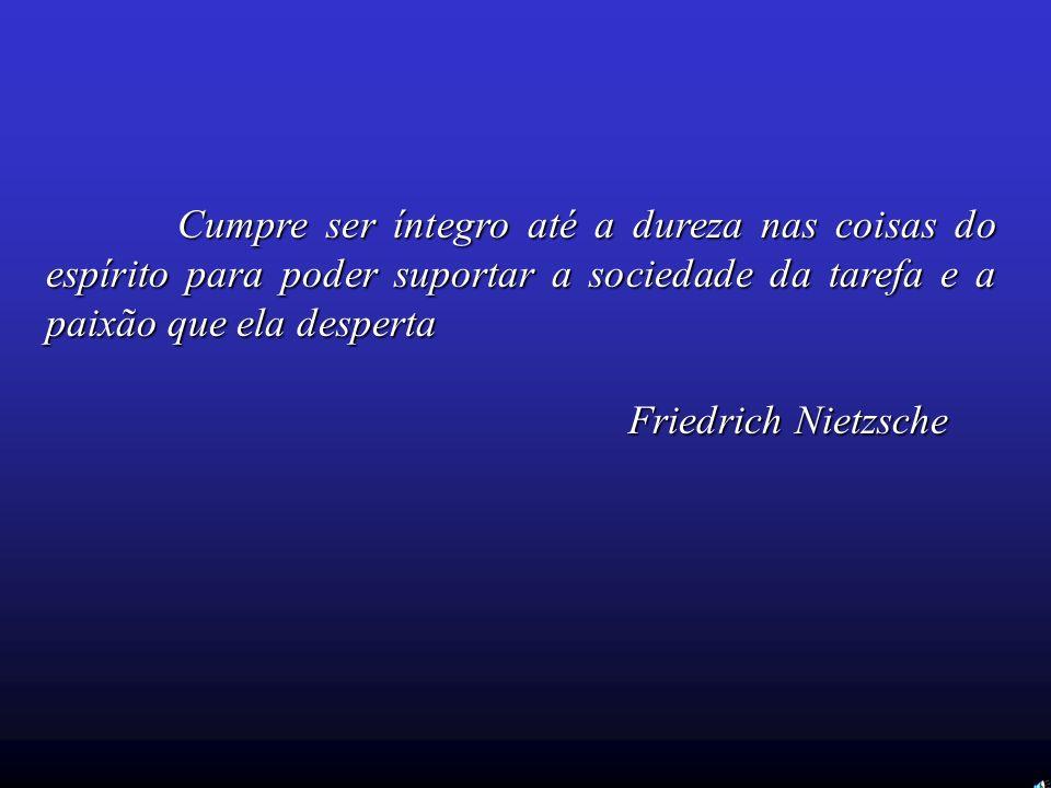 Cumpre ser íntegro até a dureza nas coisas do espírito para poder suportar a sociedade da tarefa e a paixão que ela desperta Friedrich Nietzsche