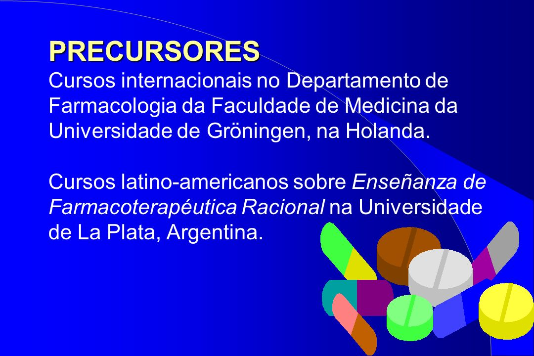PRECURSORES PRECURSORES Cursos internacionais no Departamento de Farmacologia da Faculdade de Medicina da Universidade de Gröningen, na Holanda. Curso