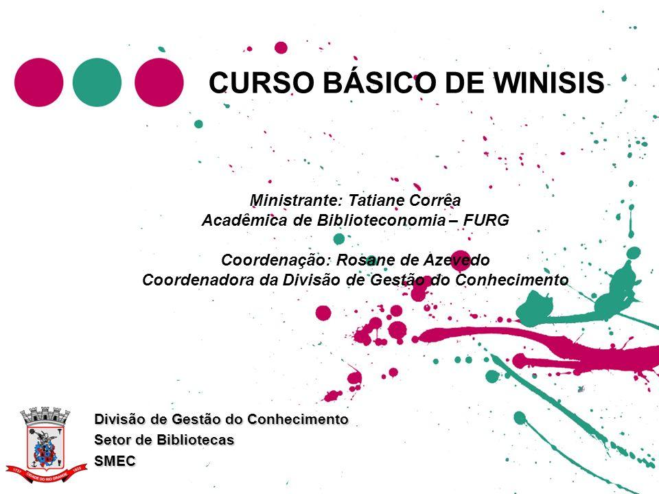 CURSO BÁSICO DE WINISIS Divisão de Gestão do Conhecimento Setor de Bibliotecas SMEC Ministrante: Tatiane Corrêa Acadêmica de Biblioteconomia – FURG Co