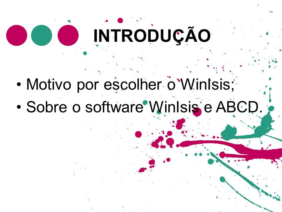 INTRODUÇÃO Motivo por escolher o WinIsis; Sobre o software WinIsis e ABCD.