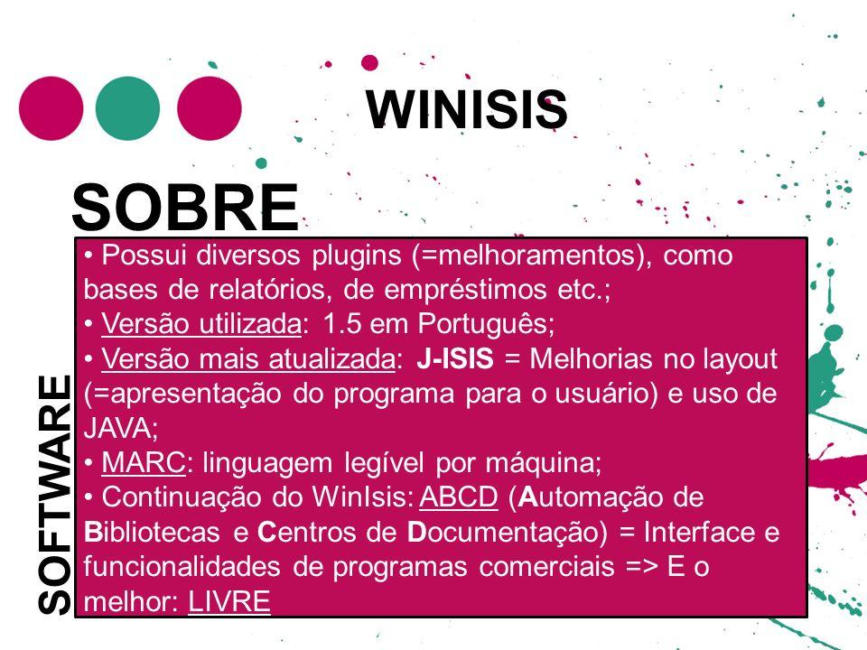 WINISIS SOFTWARE Desenvolvido pela UNESCO em 1999; Possui diversos plugins (=melhoramentos), como bases de relatórios, de empréstimos etc.; Versão utilizada: 1.5 em Português; Versão mais atualizada: J-ISIS = Melhorias no layout (=apresentação do programa para o usuário) e uso de JAVA; MARC: linguagem legível por máquina; Continuação do WinIsis: ABCD (Automação de Bibliotecas e Centros de Documentação) = Interface e funcionalidades de programas comerciais => E o melhor: LIVRE SOBRE