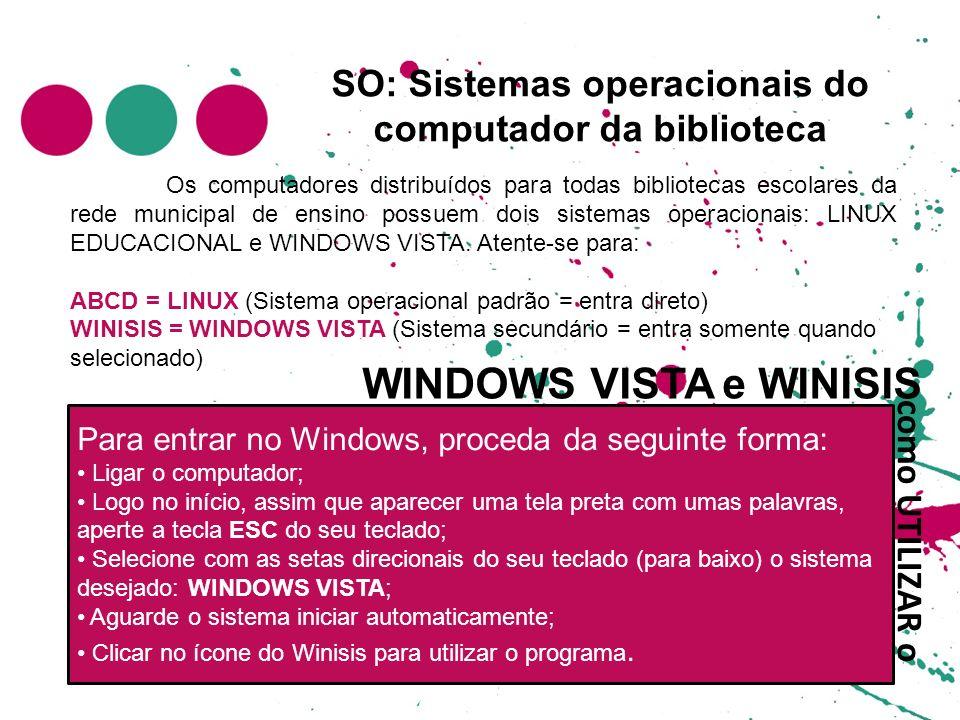 SO: Sistemas operacionais do computador da biblioteca Os computadores distribuídos para todas bibliotecas escolares da rede municipal de ensino possuem dois sistemas operacionais: LINUX EDUCACIONAL e WINDOWS VISTA.