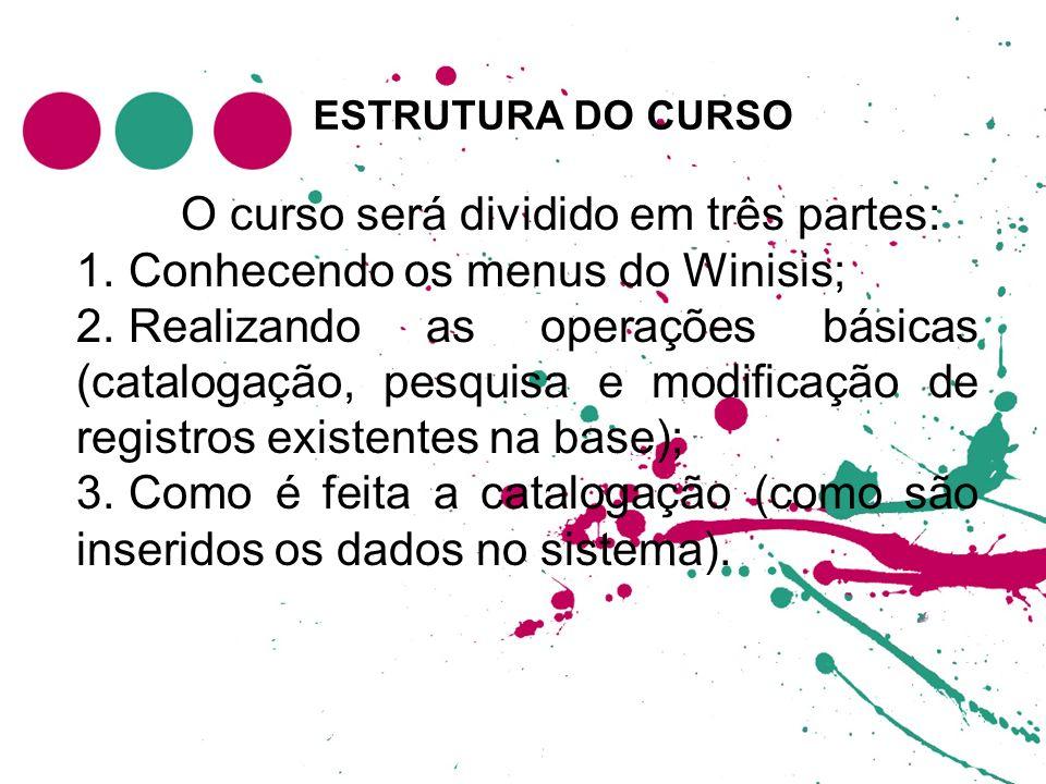 ESTRUTURA DO CURSO O curso será dividido em três partes: 1. Conhecendo os menus do Winisis; 2. Realizando as operações básicas (catalogação, pesquisa
