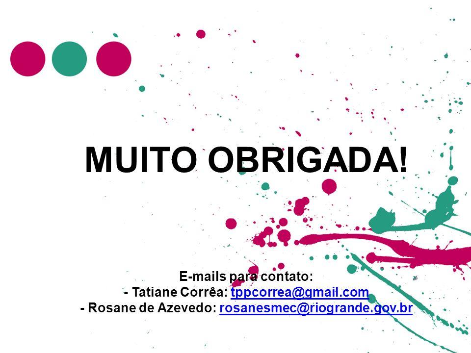 MUITO OBRIGADA! E-mails para contato: - Tatiane Corrêa: tppcorrea@gmail.com - Rosane de Azevedo: rosanesmec@riogrande.gov.brtppcorrea@gmail.comrosanes