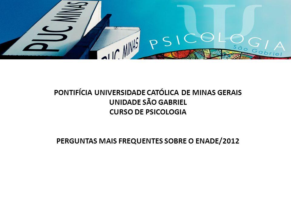 PONTIFÍCIA UNIVERSIDADE CATÓLICA DE MINAS GERAIS UNIDADE SÃO GABRIEL CURSO DE PSICOLOGIA PERGUNTAS MAIS FREQUENTES SOBRE O ENADE/2012