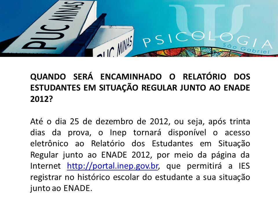 QUANDO SERÁ ENCAMINHADO O RELATÓRIO DOS ESTUDANTES EM SITUAÇÃO REGULAR JUNTO AO ENADE 2012? Até o dia 25 de dezembro de 2012, ou seja, após trinta dia