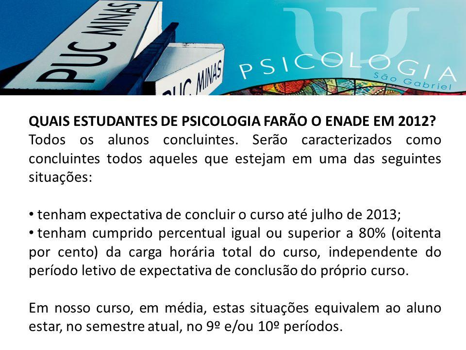 QUAIS ESTUDANTES DE PSICOLOGIA FARÃO O ENADE EM 2012? Todos os alunos concluintes. Serão caracterizados como concluintes todos aqueles que estejam em