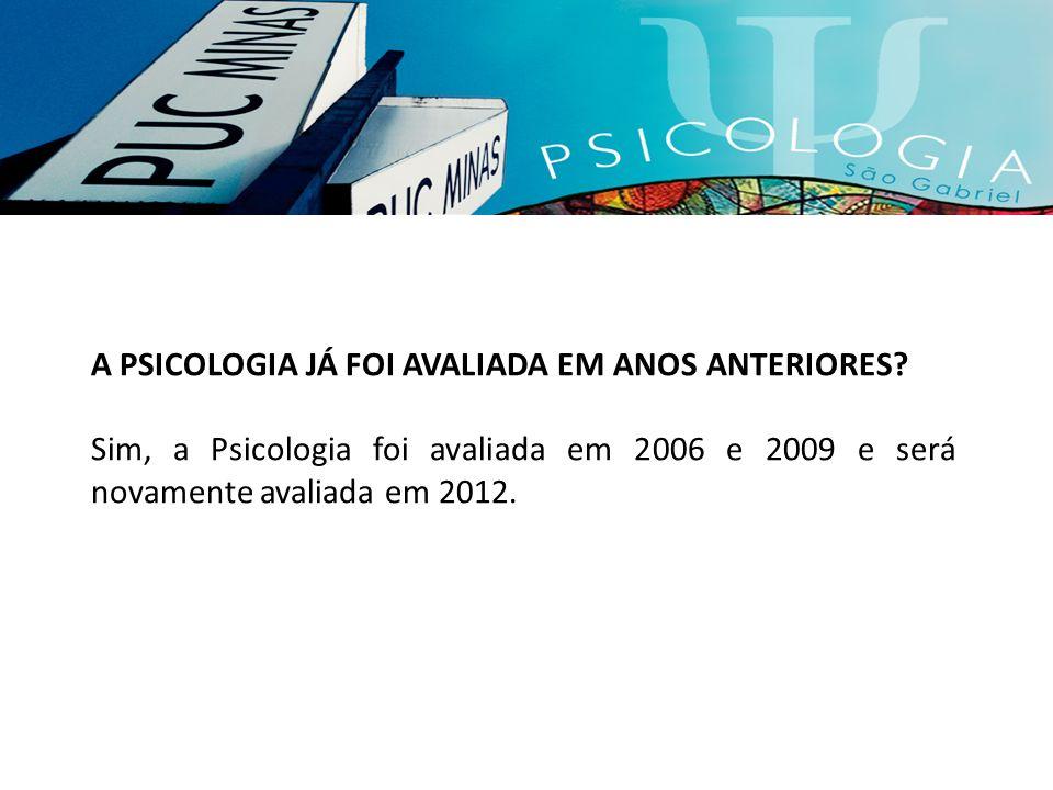 A PSICOLOGIA JÁ FOI AVALIADA EM ANOS ANTERIORES? Sim, a Psicologia foi avaliada em 2006 e 2009 e será novamente avaliada em 2012.
