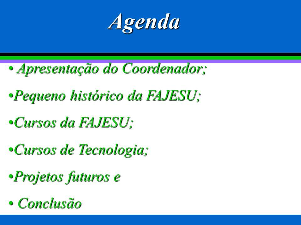 Apresentação do Coordenador; Apresentação do Coordenador; Pequeno histórico da FAJESU;Pequeno histórico da FAJESU; Cursos da FAJESU;Cursos da FAJESU; Cursos de Tecnologia;Cursos de Tecnologia; Projetos futuros eProjetos futuros e Conclusão Conclusão Agenda