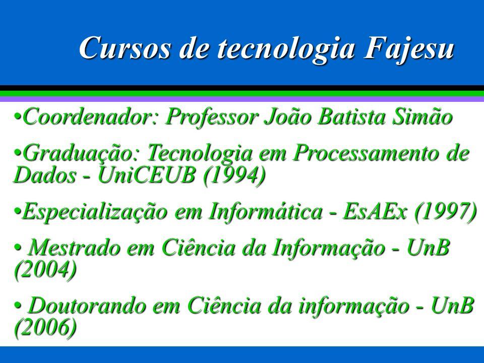 Coordenador: Professor João Batista SimãoCoordenador: Professor João Batista Simão Graduação: Tecnologia em Processamento de Dados - UniCEUB (1994)Graduação: Tecnologia em Processamento de Dados - UniCEUB (1994) Especialização em Informática - EsAEx (1997)Especialização em Informática - EsAEx (1997) Mestrado em Ciência da Informação - UnB (2004) Mestrado em Ciência da Informação - UnB (2004) Doutorando em Ciência da informação - UnB (2006) Doutorando em Ciência da informação - UnB (2006) Cursos de tecnologia Fajesu