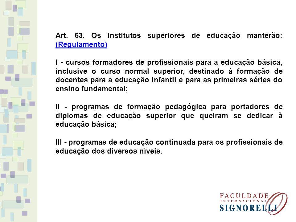 Art. 63. Os institutos superiores de educação manterão: (Regulamento) (Regulamento) I - cursos formadores de profissionais para a educação básica, inc