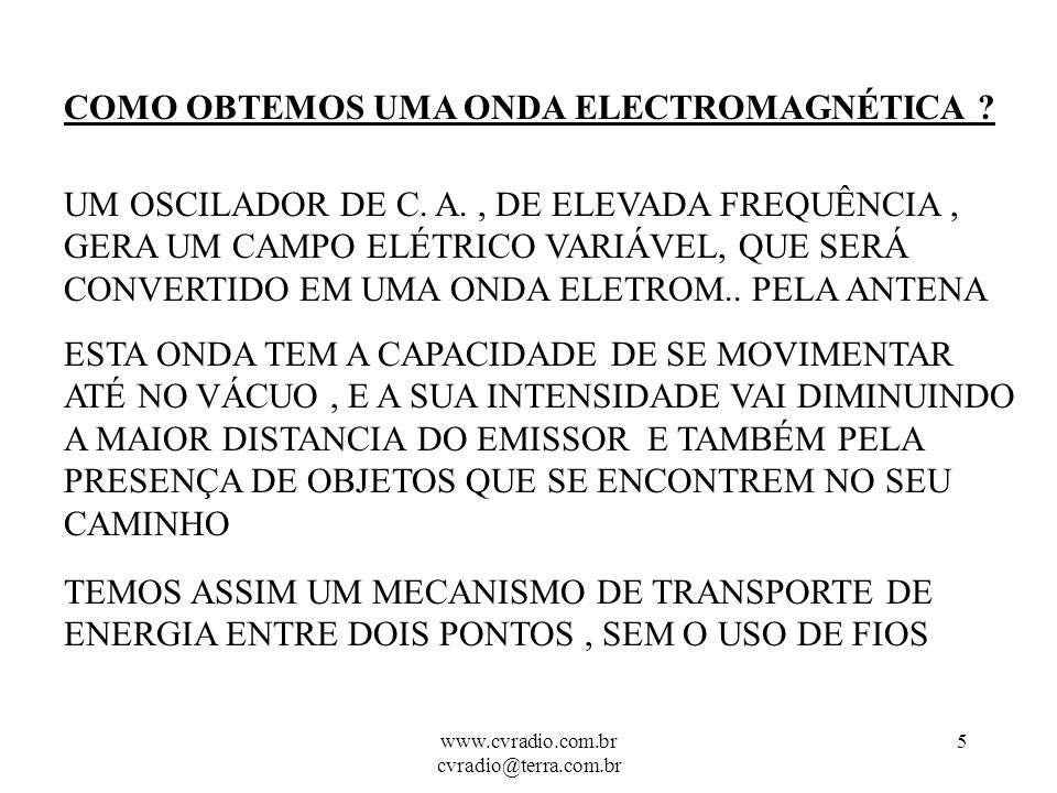 www.cvradio.com.br cvradio@terra.com.br 4 COMO SE COMPORTAM AS ONDAS ELECTROMAGNÉTICAS PODEMOS COMPARÁ-LAS COM AS ONDAS NA ÁGUA:.1) TÊM UM FOCO EMISSOR QUE PROVOCA AS OSCILAÇÔES.2) UM MEIO ONDE SE PROPAGAM ( AR,VÁCUO).3) TEMOS AS ONDAS, COM CRISTAS E DEPRESSÕES.4) TEMOS UM RECEPTOR OU OBJETO QUE RECEBE ESTAS OSCILAÇÕES ( COMPARANDO NA ÁGUA : P.