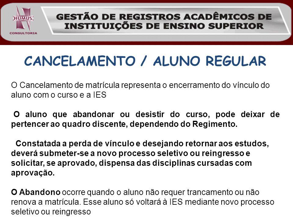 CANCELAMENTO / ALUNO REGULAR O Cancelamento de matrícula representa o encerramento do vínculo do aluno com o curso e a IES O aluno que abandonar ou de