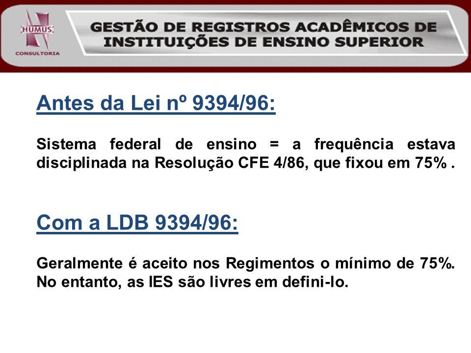 Antes da Lei nº 9394/96: Sistema federal de ensino = a frequência estava disciplinada na Resolução CFE 4/86, que fixou em 75%. Com a LDB 9394/96: Gera