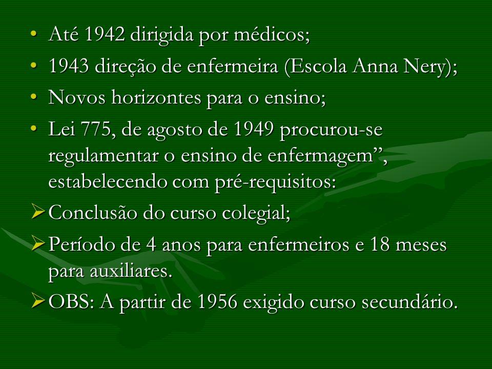 Até 1942 dirigida por médicos;Até 1942 dirigida por médicos; 1943 direção de enfermeira (Escola Anna Nery);1943 direção de enfermeira (Escola Anna Nery); Novos horizontes para o ensino;Novos horizontes para o ensino; Lei 775, de agosto de 1949 procurou-se regulamentar o ensino de enfermagem, estabelecendo com pré-requisitos:Lei 775, de agosto de 1949 procurou-se regulamentar o ensino de enfermagem, estabelecendo com pré-requisitos: Conclusão do curso colegial; Conclusão do curso colegial; Período de 4 anos para enfermeiros e 18 meses para auxiliares.