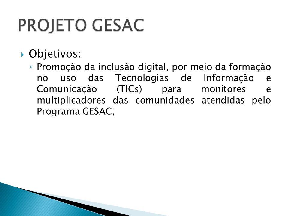 Objetivos: Promoção da inclusão digital, por meio da formação no uso das Tecnologias de Informação e Comunicação (TICs) para monitores e multiplicadores das comunidades atendidas pelo Programa GESAC;