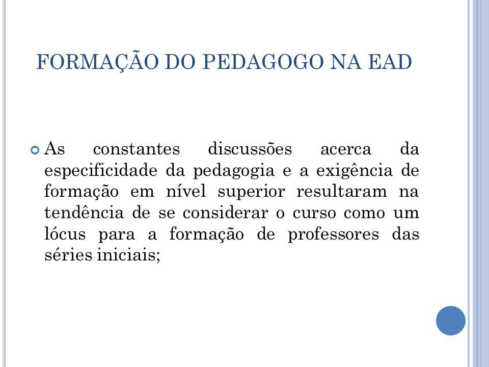 FORMAÇÃO DO PEDAGOGO NA EAD As constantes discussões acerca da especificidade da pedagogia e a exigência de formação em nível superior resultaram na t