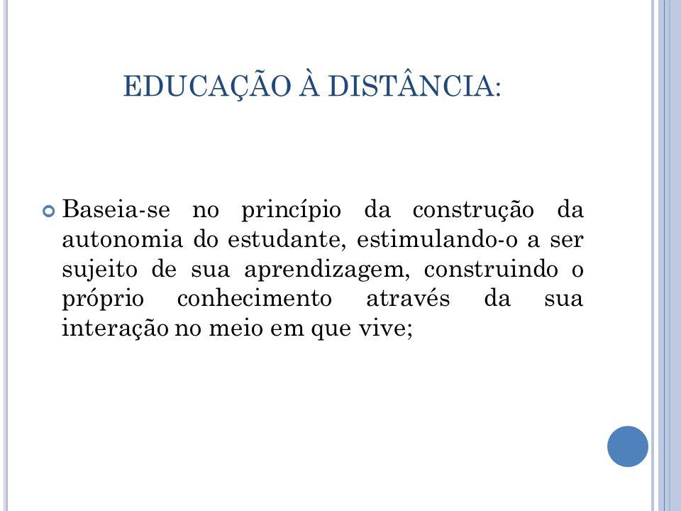 EDUCAÇÃO À DISTÂNCIA: Baseia-se no princípio da construção da autonomia do estudante, estimulando-o a ser sujeito de sua aprendizagem, construindo o p