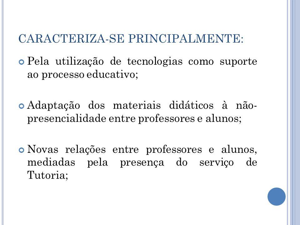 CARACTERIZA-SE PRINCIPALMENTE: Pela utilização de tecnologias como suporte ao processo educativo; Adaptação dos materiais didáticos à não- presenciali