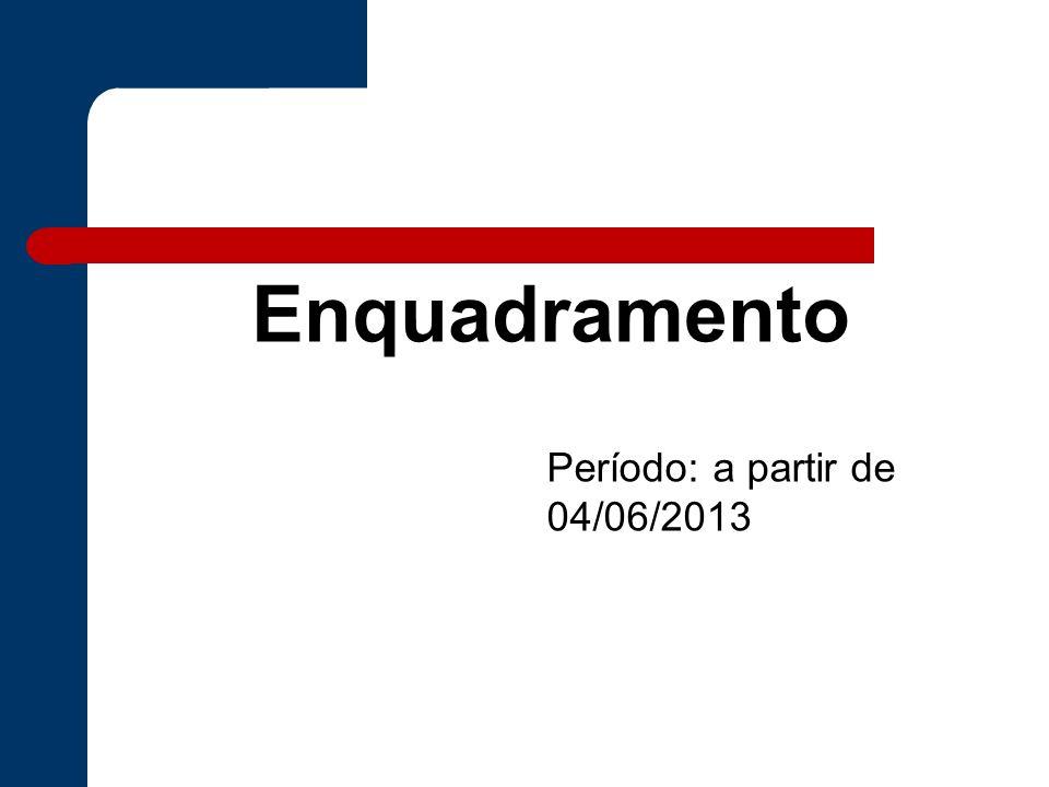 Período: a partir de 04/06/2013 Enquadramento