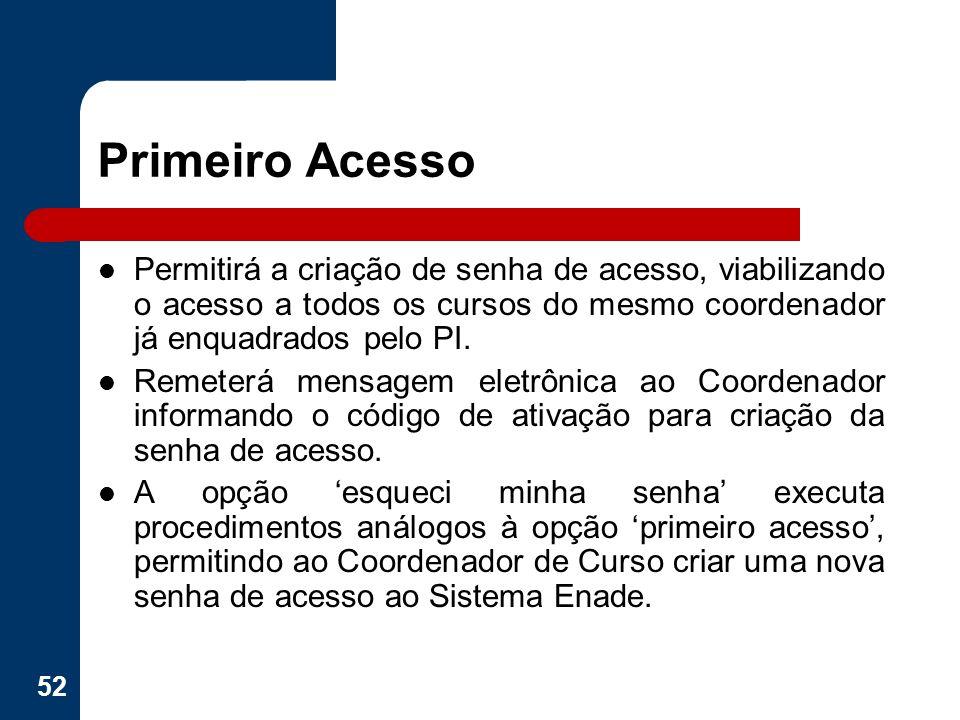 Primeiro Acesso Permitirá a criação de senha de acesso, viabilizando o acesso a todos os cursos do mesmo coordenador já enquadrados pelo PI. Remeterá