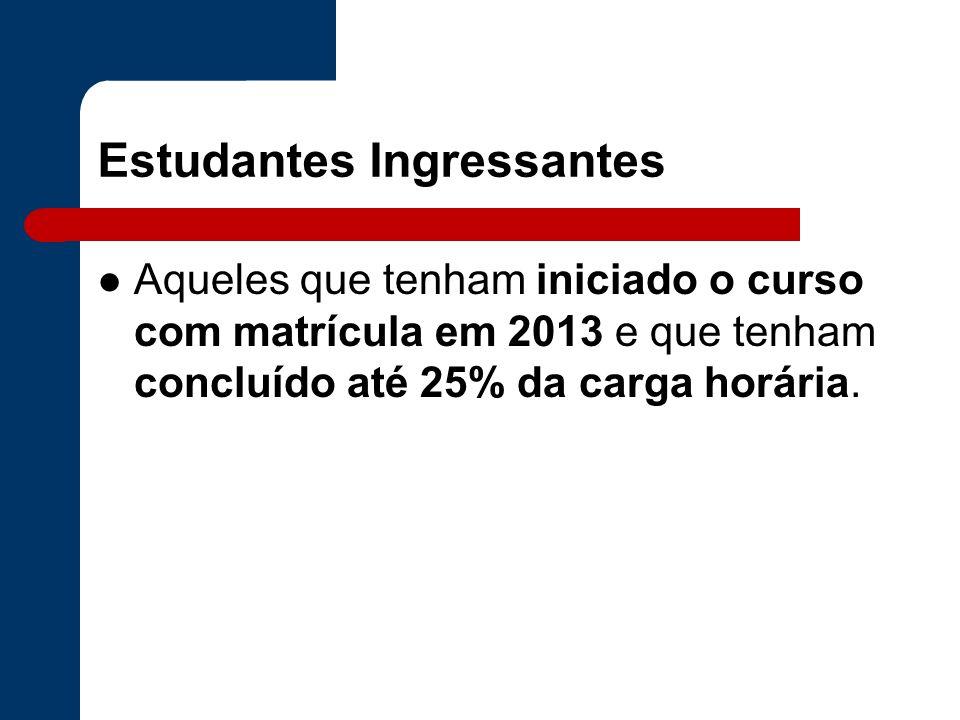 Estudantes Ingressantes Aqueles que tenham iniciado o curso com matrícula em 2013 e que tenham concluído até 25% da carga horária.