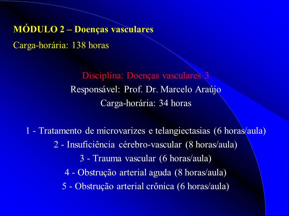 MÓDULO 2 – Doenças vasculares Carga-horária: 138 horas Disciplina: Doenças vasculares 3 Responsável: Prof. Dr. Marcelo Araújo Carga-horária: 34 horas
