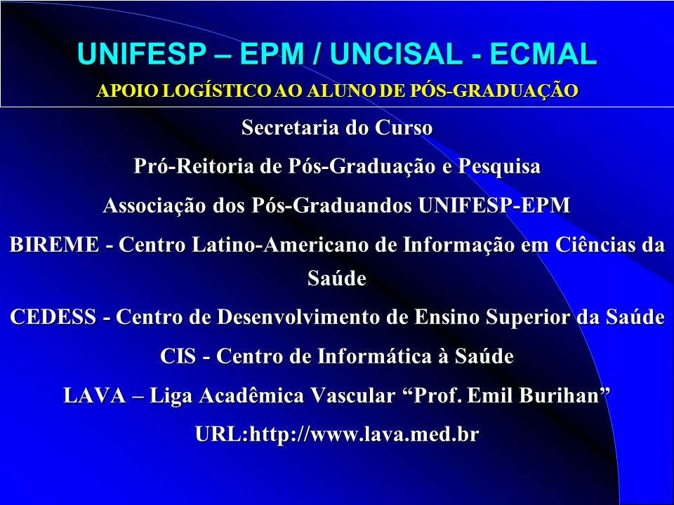 UNIFESP – EPM / UNCISAL - ECMAL APOIO LOGÍSTICO AO ALUNO DE PÓS-GRADUAÇÃO Secretaria do Curso Pró-Reitoria de Pós-Graduação e Pesquisa Associação dos Pós-Graduandos UNIFESP-EPM BIREME - Centro Latino-Americano de Informação em Ciências da Saúde CEDESS - Centro de Desenvolvimento de Ensino Superior da Saúde CIS - Centro de Informática à Saúde LAVA – Liga Acadêmica Vascular Prof.
