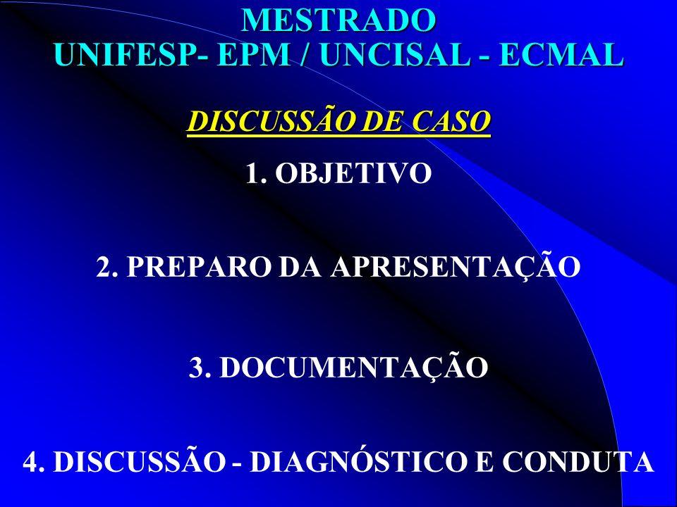 MESTRADO UNIFESP- EPM / UNCISAL - ECMAL DISCUSSÃO DE CASO 1. OBJETIVO 2. PREPARO DA APRESENTAÇÃO 3. DOCUMENTAÇÃO 4. DISCUSSÃO - DIAGNÓSTICO E CONDUTA