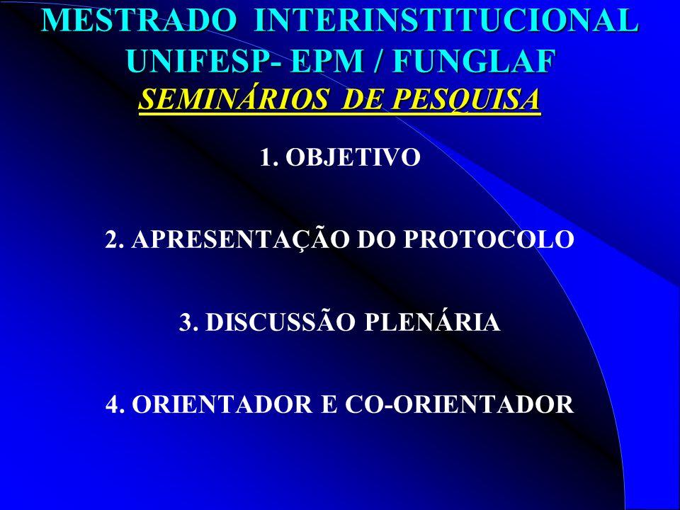 MESTRADO INTERINSTITUCIONAL UNIFESP- EPM / FUNGLAF SEMINÁRIOS DE PESQUISA 1. OBJETIVO 2. APRESENTAÇÃO DO PROTOCOLO 3. DISCUSSÃO PLENÁRIA 4. ORIENTADOR