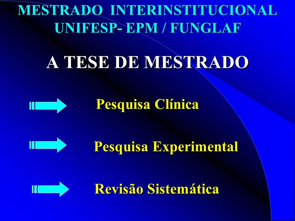 MESTRADO INTERINSTITUCIONAL UNIFESP- EPM / FUNGLAF A TESE DE MESTRADO Pesquisa Clínica Pesquisa Experimental Pesquisa Experimental Revisão Sistemática Revisão Sistemática