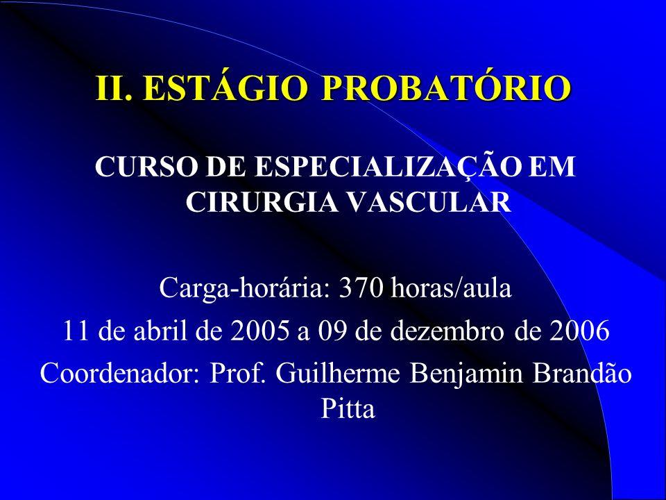 II. ESTÁGIO PROBATÓRIO CURSO DE ESPECIALIZAÇÃO EM CIRURGIA VASCULAR Carga-horária: 370 horas/aula 11 de abril de 2005 a 09 de dezembro de 2006 Coorden