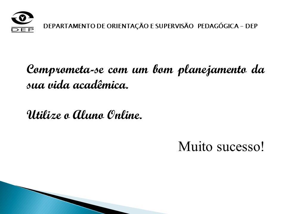 Comprometa-se com um bom planejamento da sua vida acadêmica. Utilize o Aluno Online. Muito sucesso! DEPARTAMENTO DE ORIENTAÇÃO E SUPERVISÃO PEDAGÓGICA