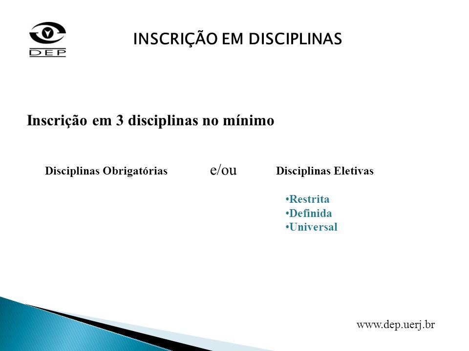 INSCRIÇÃO EM DISCIPLINAS Inscrição em 3 disciplinas no mínimo Disciplinas ObrigatóriasDisciplinas Eletivas Restrita Definida Universal e/ou www.dep.ue