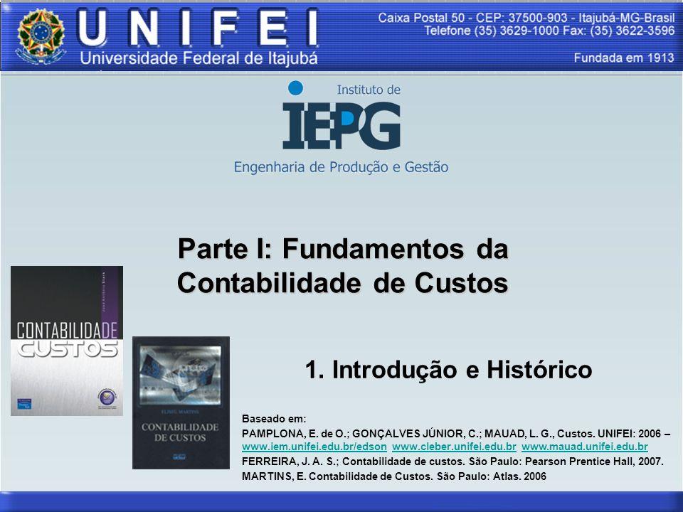 Parte I: Fundamentos da Contabilidade de Custos 1. Introdução e Histórico Baseado em: PAMPLONA, E. de O.; GONÇALVES JÚNIOR, C.; MAUAD, L. G., Custos.
