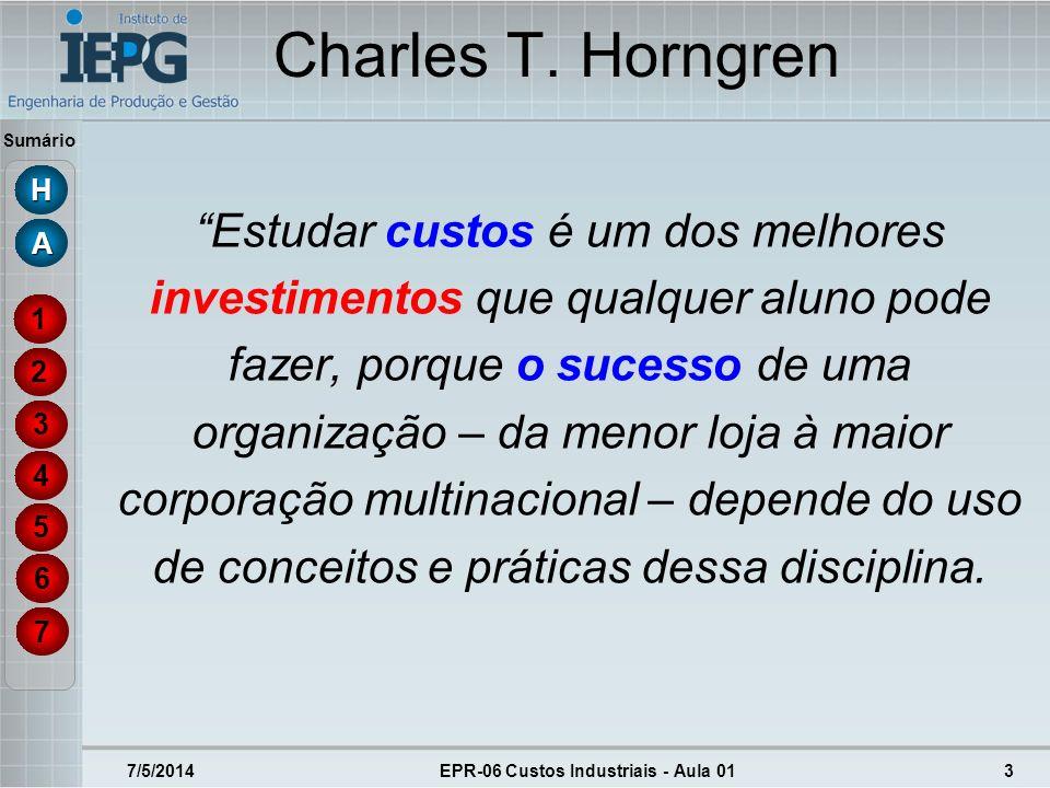 Sumário 7/5/2014EPR-06 Custos Industriais - Aula 013 Charles T. Horngren Estudar custos é um dos melhores investimentos que qualquer aluno pode fazer,