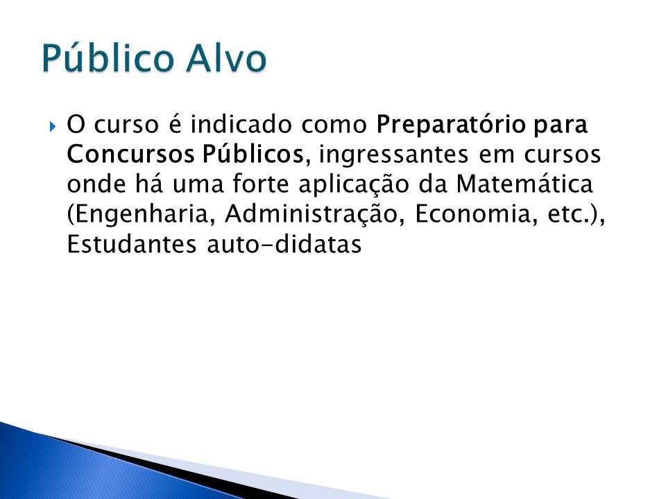 O curso é indicado como Preparatório para Concursos Públicos, ingressantes em cursos onde há uma forte aplicação da Matemática (Engenharia, Administra