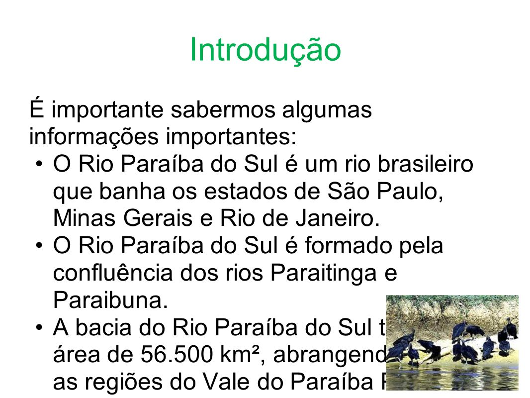 Introdução É importante sabermos algumas informações importantes: O Rio Paraíba do Sul é um rio brasileiro que banha os estados de São Paulo, Minas Gerais e Rio de Janeiro.