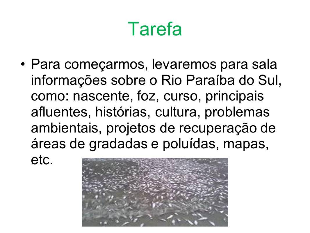 Tarefa Para começarmos, levaremos para sala informações sobre o Rio Paraíba do Sul, como: nascente, foz, curso, principais afluentes, histórias, cultura, problemas ambientais, projetos de recuperação de áreas de gradadas e poluídas, mapas, etc.