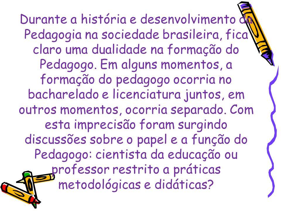 Durante a história e desenvolvimento da Pedagogia na sociedade brasileira, fica claro uma dualidade na formação do Pedagogo. Em alguns momentos, a for