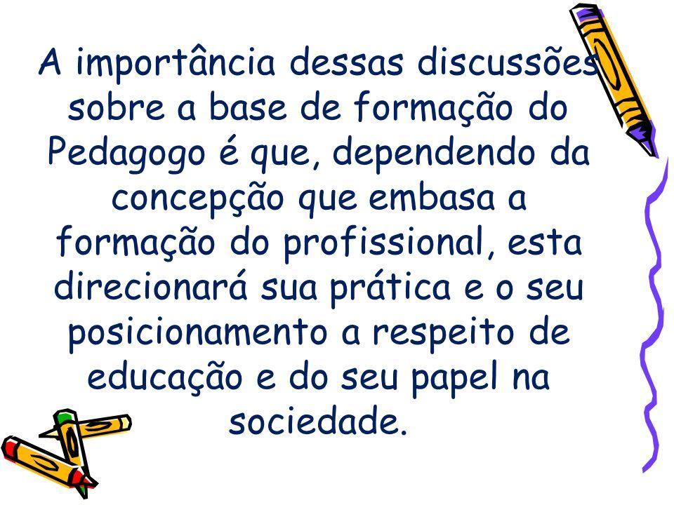 A importância dessas discussões sobre a base de formação do Pedagogo é que, dependendo da concepção que embasa a formação do profissional, esta direci
