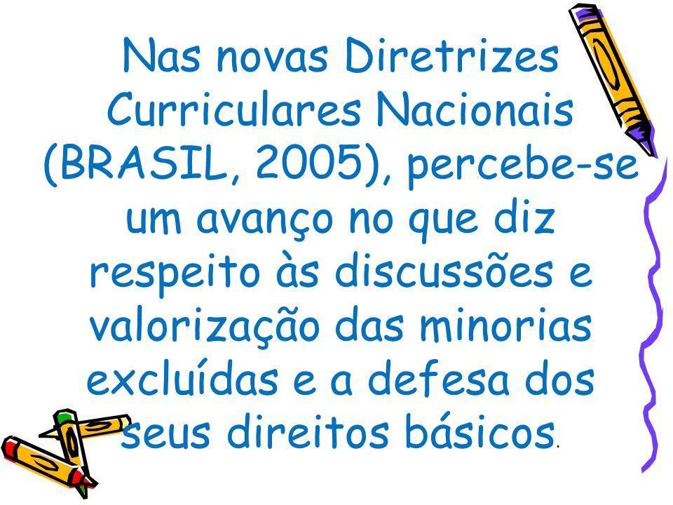 Nas novas Diretrizes Curriculares Nacionais (BRASIL, 2005), percebe-se um avanço no que diz respeito às discussões e valorização das minorias excluída