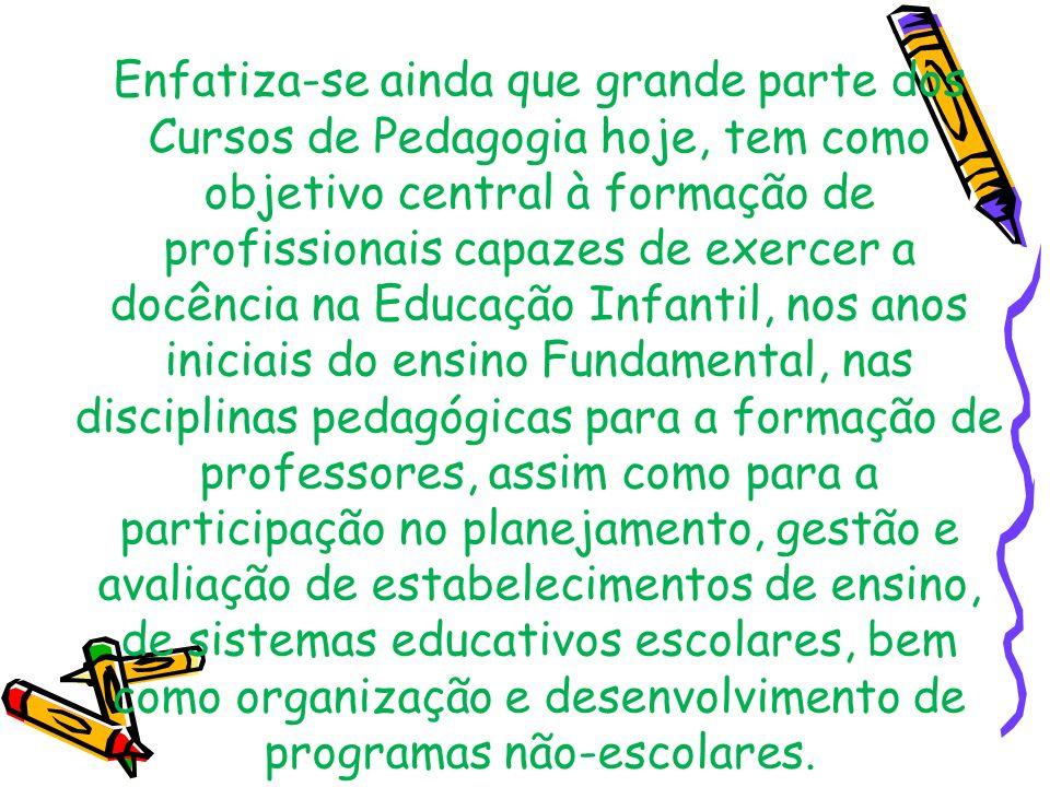 Enfatiza-se ainda que grande parte dos Cursos de Pedagogia hoje, tem como objetivo central à formação de profissionais capazes de exercer a docência n