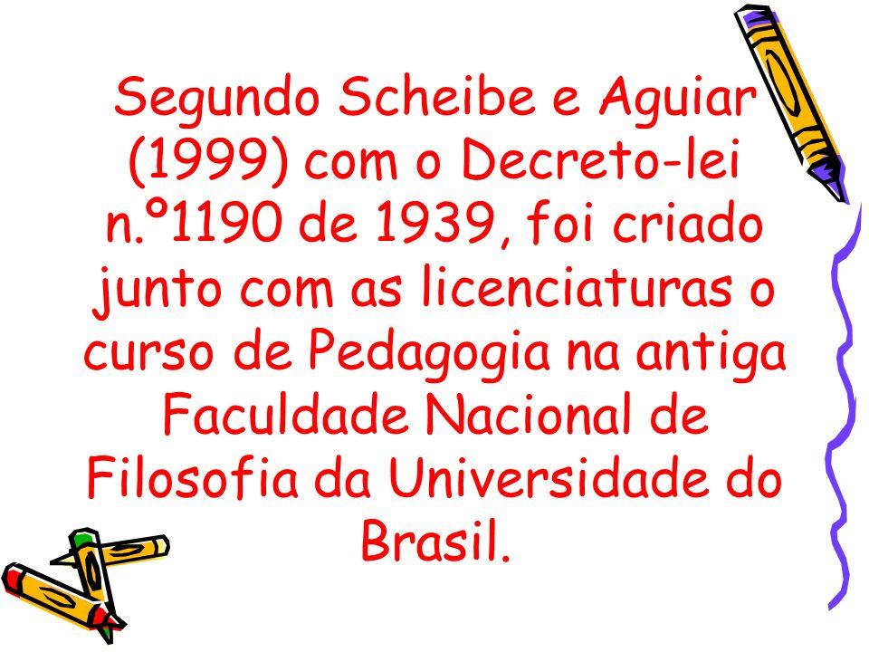 Segundo Scheibe e Aguiar (1999) com o Decreto-lei n.º1190 de 1939, foi criado junto com as licenciaturas o curso de Pedagogia na antiga Faculdade Naci