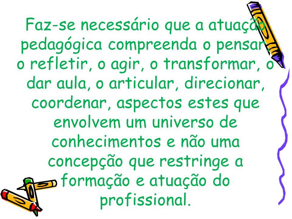 Faz-se necessário que a atuação pedagógica compreenda o pensar, o refletir, o agir, o transformar, o dar aula, o articular, direcionar, coordenar, asp