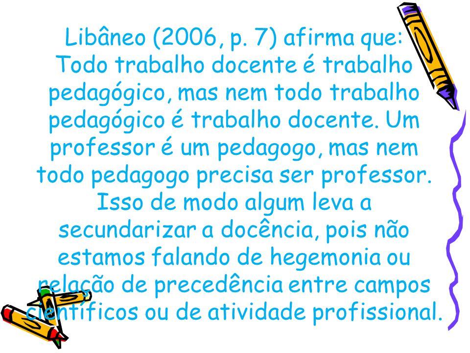 Libâneo (2006, p. 7) afirma que: Todo trabalho docente é trabalho pedagógico, mas nem todo trabalho pedagógico é trabalho docente. Um professor é um p