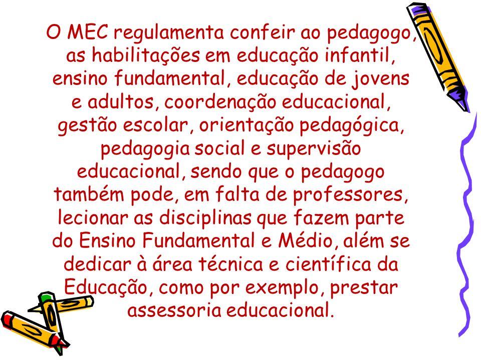 O MEC regulamenta confeir ao pedagogo, as habilitações em educação infantil, ensino fundamental, educação de jovens e adultos, coordenação educacional